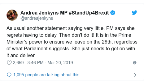Twitter post by @andreajenkyns: As usual another statement saying very little. PM says she regrets having to delay. Then don't do it! It is in the Prime Minister's power to ensure we leave on the 29th, regardless of what Parliament suggests. She just needs to get on with it and deliver.
