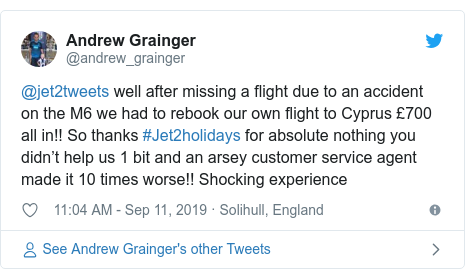 Twitter post by @andrew_grainger: @jet2tweets well after missing a flight due to an accident on the M6 we had to rebook our own flight to Cyprus £700 all in!! So thanks #Jet2holidays for absolute nothing you didn't help us 1 bit and an arsey customer service agent made it 10 times worse!! Shocking experience