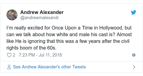 Twitter post by @andrewmalexandr: I'm really excited for Once Upon a Time in Hollywood, but can we talk about how white and male his cast is? Almost like He is ignoring that this was a few years after the civil rights boom of the 60s.