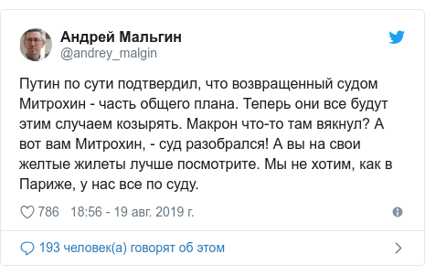 Twitter пост, автор: @andrey_malgin: Путин по сути подтвердил, что возвращенный судом Митрохин - часть общего плана. Теперь они все будут этим случаем козырять. Макрон что-то там вякнул? А вот вам Митрохин, - суд разобрался! А вы на свои желтые жилеты лучше посмотрите. Мы не хотим, как в Париже, у нас все по суду.