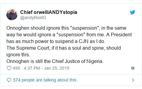 """Twitter post by @andyRoidO: Onnoghen should ignore this """"suspension"""", in the same way he would ignore a """"suspension"""" from me. A President has as much power to suspend a CJN as I do.The Supreme Court, if it has a soul and spine, should ignore this.Onnoghen is still the Chief Justice of Nigeria."""