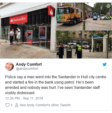 Twitter post by @andycomfort: Police say a man went into the Santander in Hull city centre and started a fire in the bank using petrol. He's been arrested and nobody was hurt. I've seen Santander staff visibly distressed.