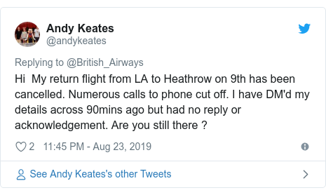 Twitter post by @andykeates: Hi  My return flight from LA to Heathrow on 9th has been cancelled. Numerous calls to phone cut off. I have DM'd my details across 90mins ago but had no reply or acknowledgement. Are you still there ?
