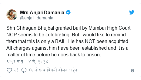Twitter post by @anjali_damania: Shri Chhagan Bhujbal granted bail by Mumbai High Court. NCP seems to be celebrating. But I would like to remind them that this is only a BAIL. He has NOT been acquitted. All charges against him have been established and it is a matter of time before he goes back to prison.