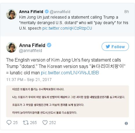 "Twitter post by @annafifield: The English version of Kim Jong Un's fiery statement calls Trump ""dotard."" The Korean version says ""늙다리미치광이"" = lunatic old man pic.twitter.com/LNXWsJLtBB"