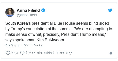 "Twitter post by @annafifield: South Korea's presidential Blue House seems blind-sided by Trump's cancelation of the summit  ""We are attempting to make sense of what, precisely, President Trump means,"" says spokesman Kim Eui-kyeom."
