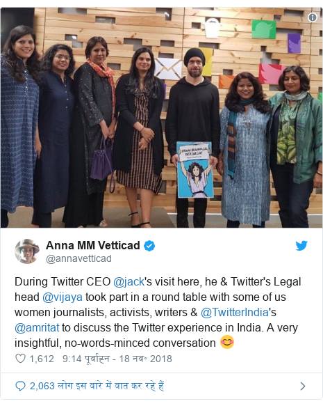 ट्विटर पोस्ट @annavetticad: During Twitter CEO @jack's visit here, he & Twitter's Legal head @vijaya took part in a round table with some of us women journalists, activists, writers & @TwitterIndia's @amritat to discuss the Twitter experience in India. A very insightful, no-words-minced conversation 😊