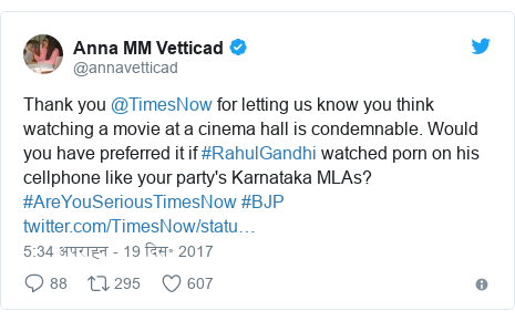 ट्विटर पोस्ट @annavetticad: Thank you @TimesNow for letting us know you think watching a movie at a cinema hall is condemnable. Would you have preferred it if #RahulGandhi watched porn on his cellphone like your party's Karnataka MLAs? #AreYouSeriousTimesNow #BJP