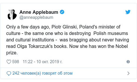 Twitter пост, автор: @anneapplebaum: Only a few days ago, Piotr Glinski, Poland's minister of culture - the same one who is destroying  Polish museums and cultural institutions -  was bragging about never having read Olga Tokarczuk's books. Now she has won the Nobel prize.
