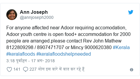 ट्विटर पोस्ट @annjoseph2000: For anyone affected near Adoor requiring accomodation,  Adoor youth centre is open food+ accommodation for 2000 people are arranged.please contact Rev John Mathew 8122809298 / 8907471707 or Mincy 9000620380 #Kerala #keralafloods #keralafloodshelpneeded