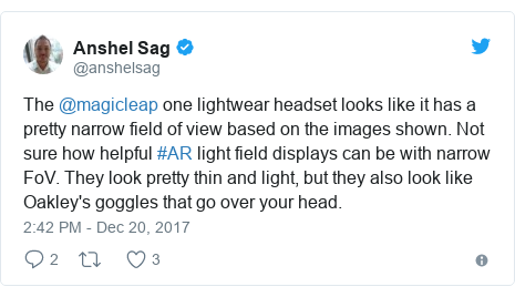 Twitter post by @anshelsag: The @magicleap one lightwear headset looks like it has a pretty narrow field of view based on the images shown. Not sure how helpful #AR light field displays can be with narrow FoV. They look pretty thin and light, but they also look like Oakley's goggles that go over your head.