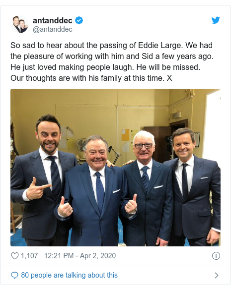 Twitter post by @antanddec: So sad to hear about the passing of Eddie Large. We had the pleasure of working with him and Sid a few years ago. He just loved making people laugh. He will be missed.Our thoughts are with his family at this time. X
