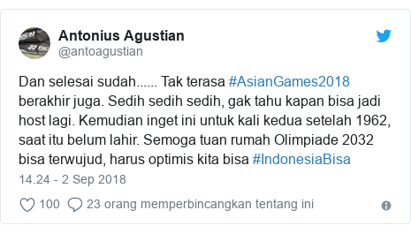 Twitter pesan oleh @antoagustian: Dan selesai sudah...... Tak terasa #AsianGames2018 berakhir juga. Sedih sedih sedih, gak tahu kapan bisa jadi host lagi. Kemudian inget ini untuk kali kedua setelah 1962, saat itu belum lahir. Semoga tuan rumah Olimpiade 2032 bisa terwujud, harus optimis kita bisa #IndonesiaBisa