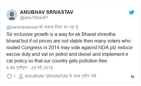 ट्विटर पोस्ट @anu7bhav87: Sir inclusive growth is a way for ek Bharat shrestha bharat.but if oil prices are not stable then many voters who routed Congress in 2014 may vote against NDA.plz reduce excise duty and vat on petrol and diesel and implement e car policy so that our country gets pollution free