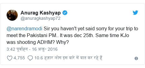 ट्विटर पोस्ट @anuragkashyap72: @narendramodi Sir you haven't yet said sorry for your trip to meet the Pakistani PM.. It was dec 25th. Same time KJo was shooting ADHM? Why?