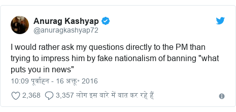 "ट्विटर पोस्ट @anuragkashyap72: I would rather ask my questions directly to the PM than trying to impress him by fake nationalism of banning ""what puts you in news"""