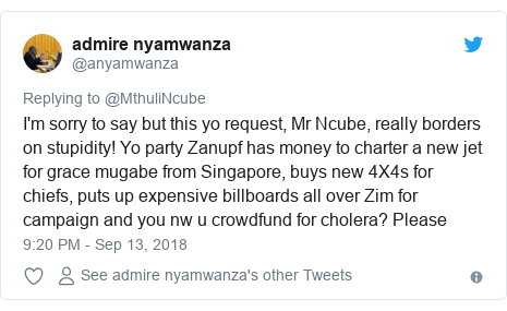 Twitter post by @anyamwanza: I'm sorry to say but this yo request, Mr Ncube, really borders on stupidity! Yo party Zanupf has money to charter a new jet for grace mugabe from Singapore, buys new 4X4s for chiefs, puts up expensive billboards all over Zim for campaign and you nw u crowdfund for cholera? Please