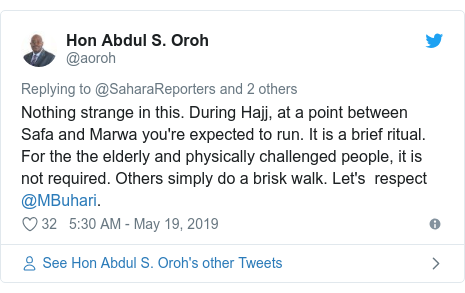 Twitter post by @aoroh: Nothing strange in this. During Hajj, at a point between Safa and Marwa you're expected to run. It is a brief ritual.  For the the elderly and physically challenged people, it is not required. Others simply do a brisk walk. Let's  respect @MBuhari.