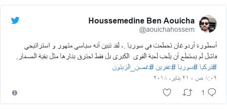 تويتر رسالة بعث بها @aouichahossem: أسطورة أردوغان تحطمت في سوريا .، لقد تبين أنه سياسي متهور و استراتيجي  فاشل لم يستطع أن يلعب لعبة القوى  الكبرى بل فقط احترق بنارها مثل بقية الصغار. #تركيا #سوريا #عفرين #غصن_الزيتون