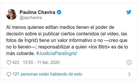 Publicación de Twitter por @apchavira: Al menos quienes editan medios tienen el poder de decisión sobre si publicar ciertos contenidos (el video, las fotos de Íngrid) tiene un valor informativo o no —creo que no lo tienen—; responsabilizar a quien «los filtró» es de lo más cobarde. #JusticiaParaÍngrid