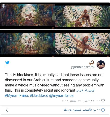 تويتر رسالة بعث بها @arabianscorpi: This is blackface. It is actually sad that these issues are not discussed in our Arab culture and someone can actually make a whole music video without seeing any problem with this. This is completely racist and ignorant #ميريام_فارس #MyriamFares #blackface @myriamfares