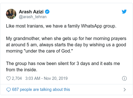 """Twitter post by @arash_tehran: Like most Iranians, we have a family WhatsApp group.My grandmother, when she gets up for her morning prayers at around 5 am, always starts the day by wishing us a good morning """"under the care of God.""""The group has now been silent for 3 days and it eats me from the inside."""