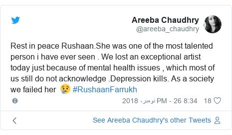ٹوئٹر پوسٹس @areeba_chaudhry کے حساب سے: Rest in peace Rushaan.She was one of the most talented person i have ever seen . We lost an exceptional artist today just because of mental health issues , which most of us still do not acknowledge .Depression kills. As a society we failed her  😢 #RushaanFarrukh