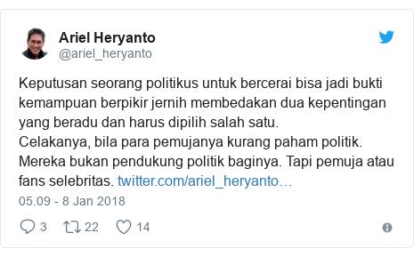 Twitter pesan oleh @ariel_heryanto: Keputusan seorang politikus untuk bercerai bisa jadi bukti kemampuan berpikir jernih membedakan dua kepentingan yang beradu dan harus dipilih salah satu.Celakanya, bila para pemujanya kurang paham politik. Mereka bukan pendukung politik baginya. Tapi pemuja atau fans selebritas.