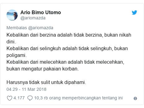 Twitter pesan oleh @ariomazda: Kebalikan dari berzina adalah tidak berzina, bukan nikah dini.Kebalikan dari selingkuh adalah tidak selingkuh, bukan poligami.Kebalikan dari melecehkan adalah tidak melecehkan, bukan mengatur pakaian korban. Harusnya tidak sulit untuk dipahami.
