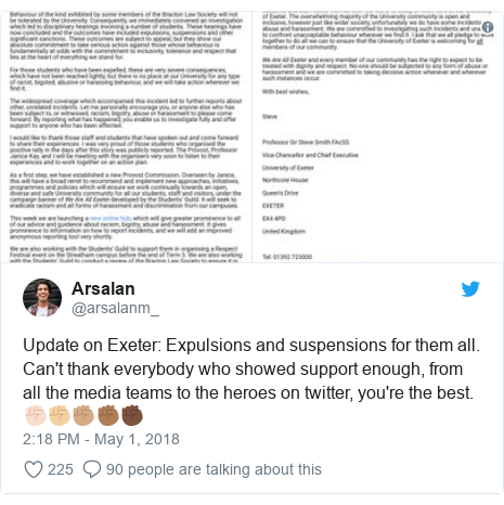 Twitter post by @arsalanm_: Update on Exeter  Expulsions and suspensions for them all. Can't thank everybody who showed support enough, from all the media teams to the heroes on twitter, you're the best. ✊🏻✊🏼✊🏽✊🏾✊🏿