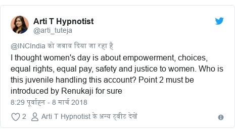 ट्विटर पोस्ट @arti_tuteja: I thought women's day is about empowerment, choices, equal rights, equal pay, safety and justice to women. Who is this juvenile handling this account? Point 2 must be introduced by Renukaji for sure