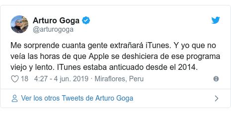 Publicación de Twitter por @arturogoga: Me sorprende cuanta gente extrañará iTunes. Y yo que no veía las horas de que Apple se deshiciera de ese programa viejo y lento. ITunes estaba anticuado desde el 2014.