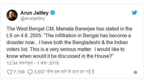 "ट्विटर पोस्ट @arunjaitley: The West Bengal CM, Mamata Banerjee has stated in the LS on 4.8..2005  ""The infiltration in Bengal has become a disaster now... I have both the Bangladeshi & the Indian voters list. This is a very serious matter.  I would like to know when would it be discussed in the House?"""
