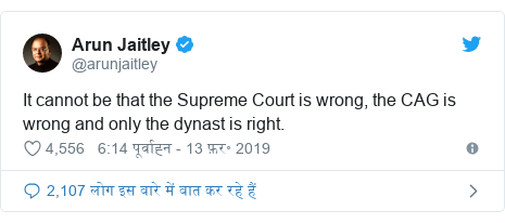 ट्विटर पोस्ट @arunjaitley: It cannot be that the Supreme Court is wrong, the CAG is wrong and only the dynast is right.