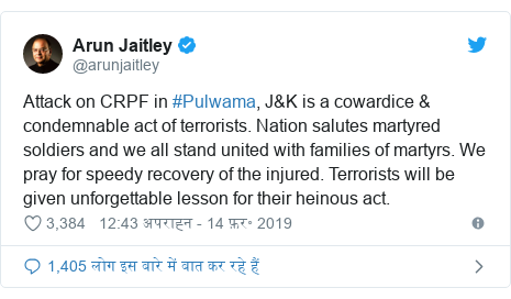 ट्विटर पोस्ट @arunjaitley: Attack on CRPF in #Pulwama, J&K is a cowardice & condemnable act of terrorists. Nation salutes martyred soldiers and we all stand united with families of martyrs. We pray for speedy recovery of the injured. Terrorists will be given unforgettable lesson for their heinous act.