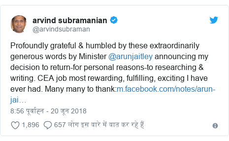 ट्विटर पोस्ट @arvindsubraman: Profoundly grateful & humbled by these extraordinarily generous words by Minister @arunjaitley announcing my decision to return-for personal reasons-to researching & writing. CEA job most rewarding, fulfilling, exciting I have ever had. Many many to thank
