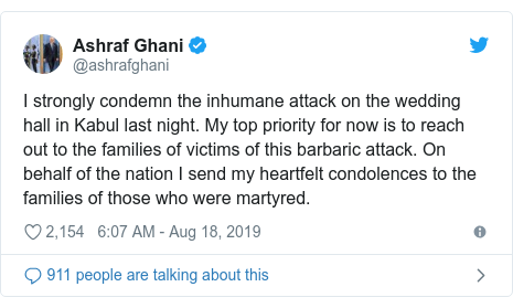 Twitter post by @ashrafghani: I strongly condemn the inhumane attack on the wedding hall in Kabul last night. My top priority for now is to reach out to the families of victims of this barbaric attack. On behalf of the nation I send my heartfelt condolences to the families of those who were martyred.