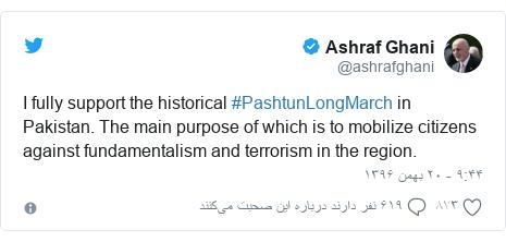 پست توییتر از @ashrafghani: I fully support the historical #PashtunLongMarch in Pakistan. The main purpose of which is to mobilize citizens against fundamentalism and terrorism in the region.