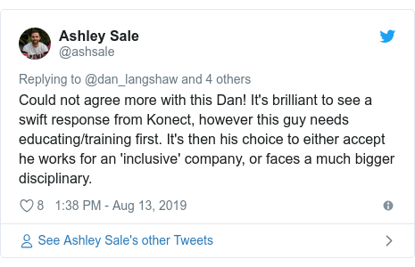 Twitter post by @ashsale: Could not agree more with this Dan! It's brilliant to see a swift response from Konect, however this guy needs educating/training first. It's then his choice to either accept he works for an 'inclusive' company, or faces a much bigger disciplinary.