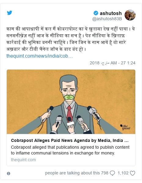 ٹوئٹر پوسٹس @ashutosh83B کے حساب سے: काम की आपाधापी में कल मैं कोबरापोस्ट का ये ख़ुलासा देख नहीं पाया । ये सनसनीख़ेज़ नहीं आज के मीडिया का सच है । पेड मीडिया के ख़िलाफ़ कार्रवाई की भूमिका बननी चाहिये । जिन जिन के नाम आयें है वो सारे अख़बार और टीवी चैनेल जाँच के बाद बंद हो ।