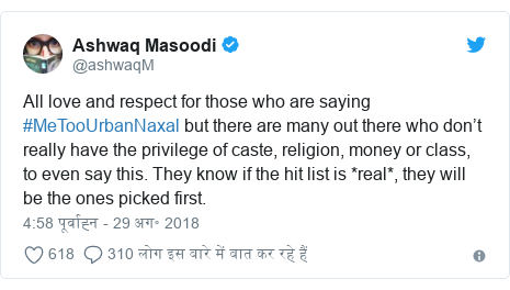 ट्विटर पोस्ट @ashwaqM: All love and respect for those who are saying #MeTooUrbanNaxal but there are many out there who don't really have the privilege of caste, religion, money or class, to even say this. They know if the hit list is *real*, they will be the ones picked first.