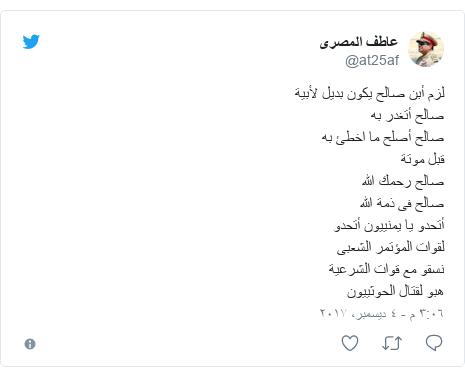 تويتر رسالة بعث بها @at25af: لزم أبن  صالح  يكون بديل لأبيةصالح أتغدر بهصالح أصلح ما اخطئ بهقبل موتةصالح رحمك اللهصالح فى ذمة اللهأتحدو يا يمنييون أتحدولقوات المؤتمر الشعبىنسقو مع قوات الشرعيةهبو لقتال الحوثييون