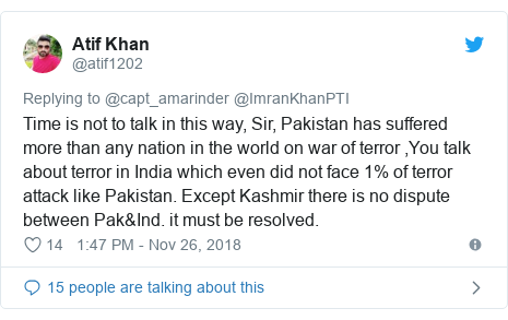 Twitter post by @atif1202: Time is not to talk in this way, Sir, Pakistan has suffered more than any nation in the world on war of terror ,You talk about terror in India which even did not face 1% of terror attack like Pakistan. Except Kashmir there is no dispute between Pak&Ind. it must be resolved.