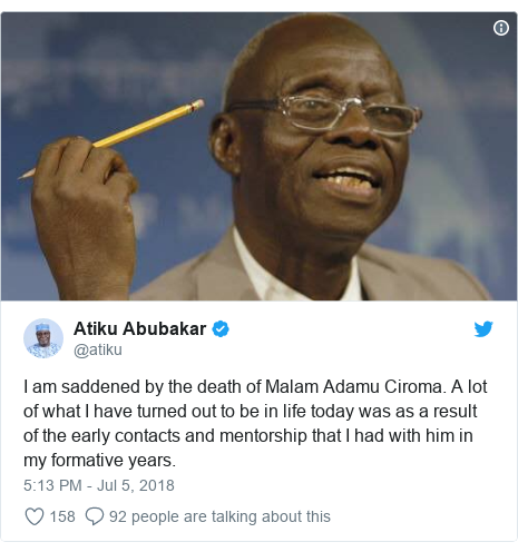 Twitter wallafa daga @atiku: I am saddened by the death of Malam Adamu Ciroma. A lot of what I have turned out to be in life today was as a result of the early contacts and mentorship that I had with him in my formative years.
