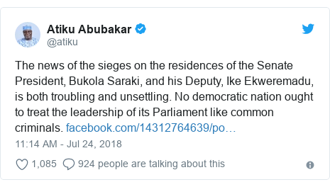 Twitter post by @atiku: The news of the sieges on the residences of the Senate President, Bukola Saraki, and his Deputy, Ike Ekweremadu, is both troubling and unsettling. No democratic nation ought to treat the leadership of its Parliament like common criminals.