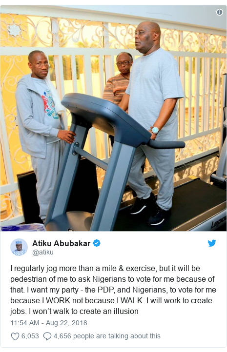 Twitter post by @atiku: I regularly jog more than a mile & exercise, but it will be pedestrian of me to ask Nigerians to vote for me because of that. I want my party - the PDP, and Nigerians, to vote for me because I WORK not because I WALK. I will work to create jobs. I won't walk to create an illusion