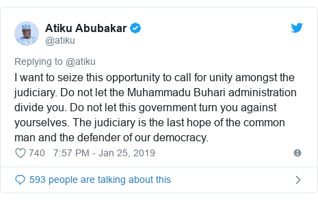 Twitter post by @atiku: I want to seize this opportunity to call for unity amongst the judiciary. Do not let the Muhammadu Buhari administration divide you. Do not let this government turn you against yourselves. The judiciary is the last hope of the common man and the defender of our democracy.