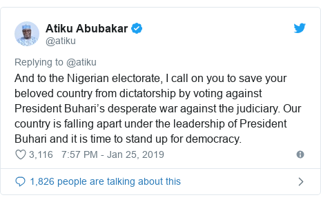 Twitter wallafa daga @atiku: And to the Nigerian electorate, I call on you to save your beloved country from dictatorship by voting against President Buhari's desperate war against the judiciary. Our country is falling apart under the leadership of President Buhari and it is time to stand up for democracy.