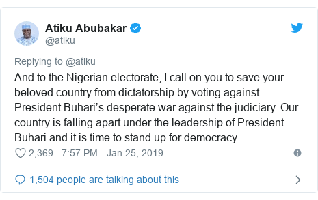 Twitter post by @atiku: And to the Nigerian electorate, I call on you to save your beloved country from dictatorship by voting against President Buhari's desperate war against the judiciary. Our country is falling apart under the leadership of President Buhari and it is time to stand up for democracy.
