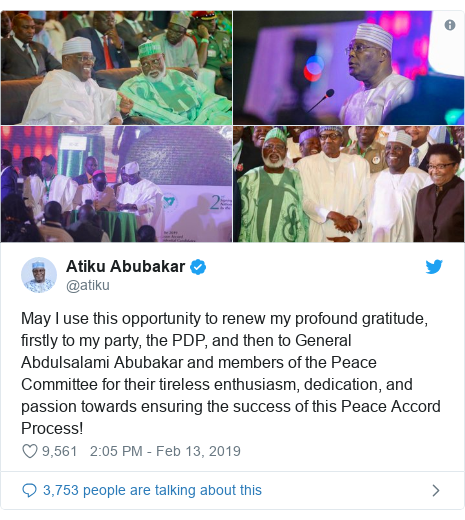 Twitter post by @atiku: May I use this opportunity to renew my profound gratitude, firstly to my party, the PDP, and then to General Abdulsalami Abubakar and members of the Peace Committee for their tireless enthusiasm, dedication, and passion towards ensuring the success of this Peace Accord Process!